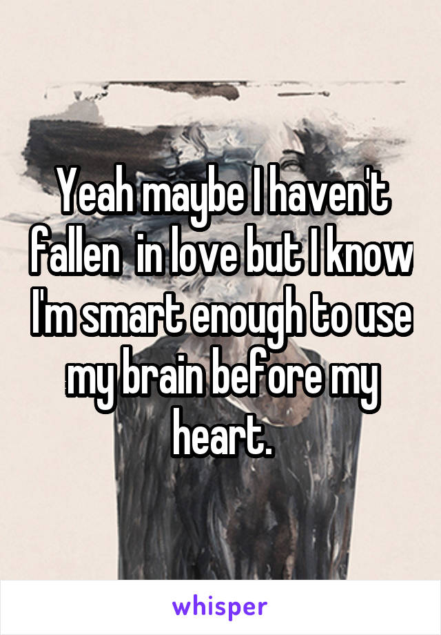 Yeah maybe I haven't fallen  in love but I know I'm smart enough to use my brain before my heart.