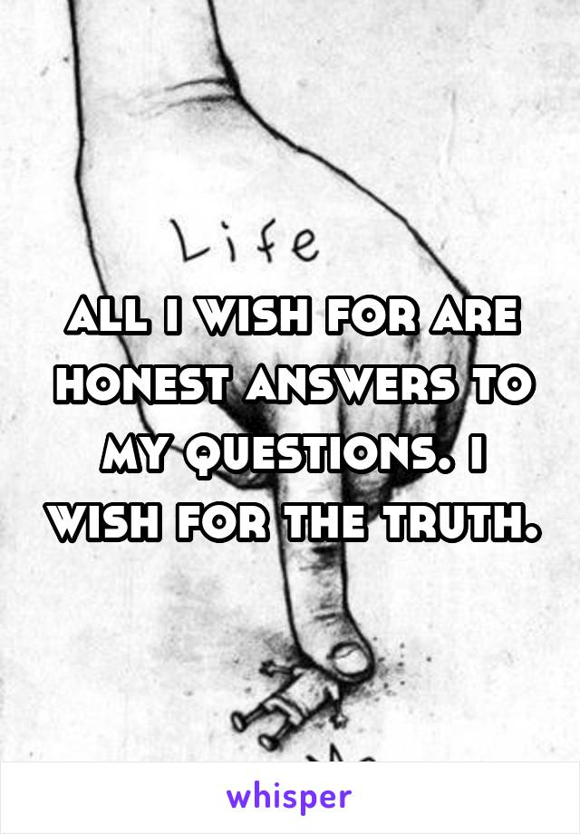 all i wish for are honest answers to my questions. i wish for the truth.
