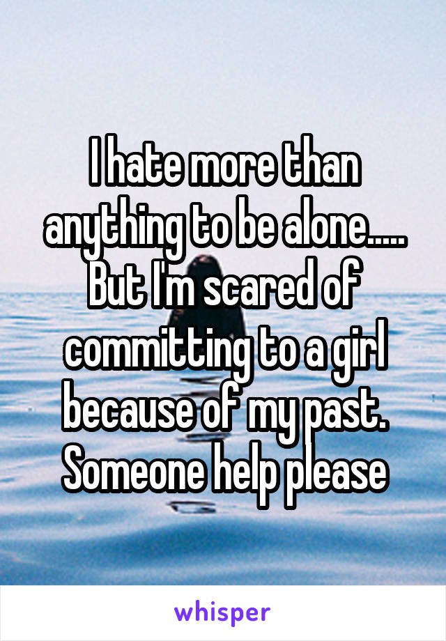 I hate more than anything to be alone..... But I'm scared of committing to a girl because of my past. Someone help please