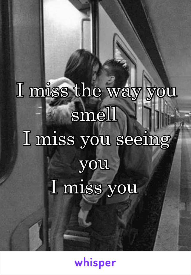 I miss the way you smell  I miss you seeing you  I miss you