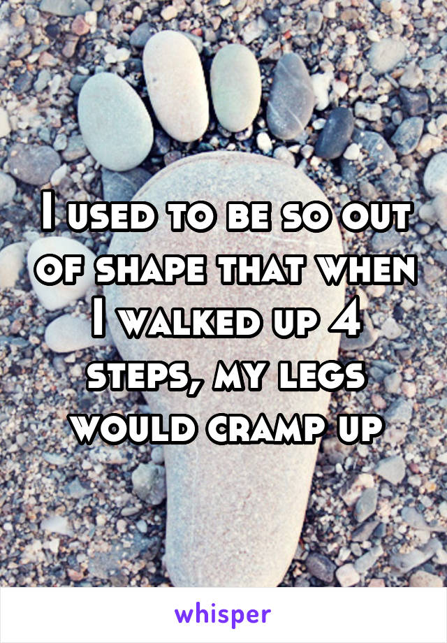 I used to be so out of shape that when I walked up 4 steps, my legs would cramp up