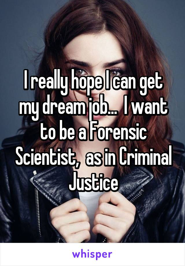 I really hope I can get my dream job...  I want to be a Forensic Scientist,  as in Criminal Justice
