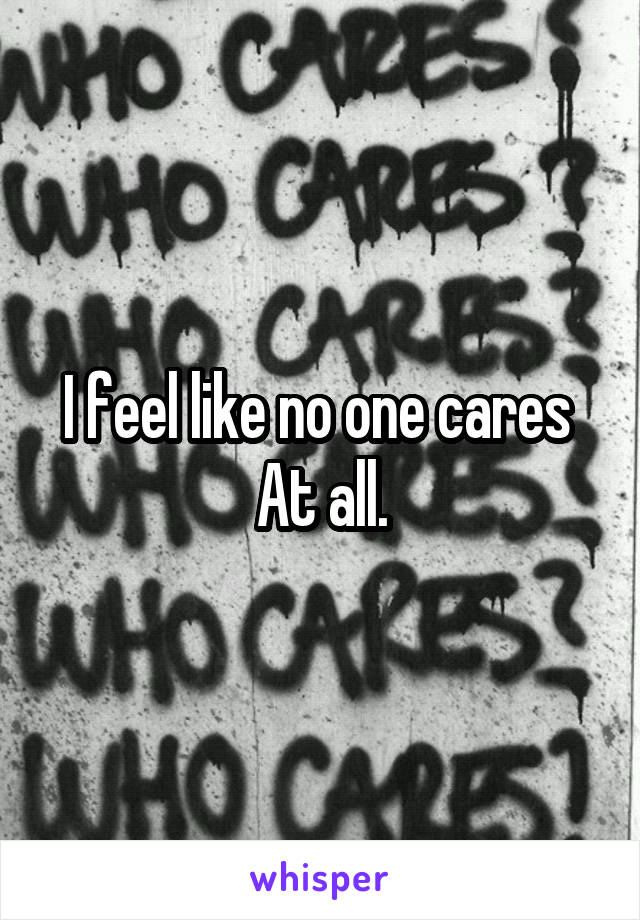 I feel like no one cares  At all.