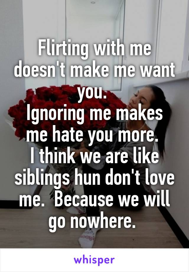 Flirting with me doesn't make me want you.  Ignoring me makes me hate you more.  I think we are like siblings hun don't love me.  Because we will go nowhere.
