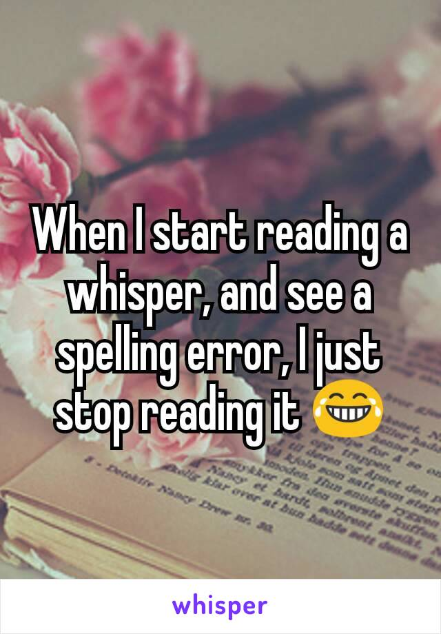 When I start reading a whisper, and see a spelling error, I just stop reading it 😂