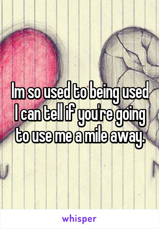 Im so used to being used I can tell if you're going to use me a mile away.