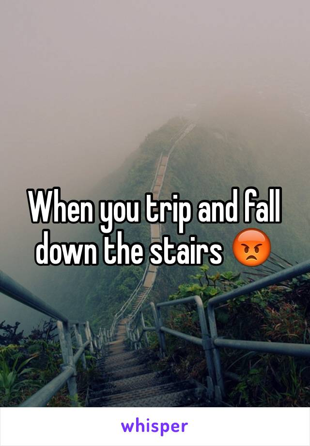 When you trip and fall down the stairs 😡