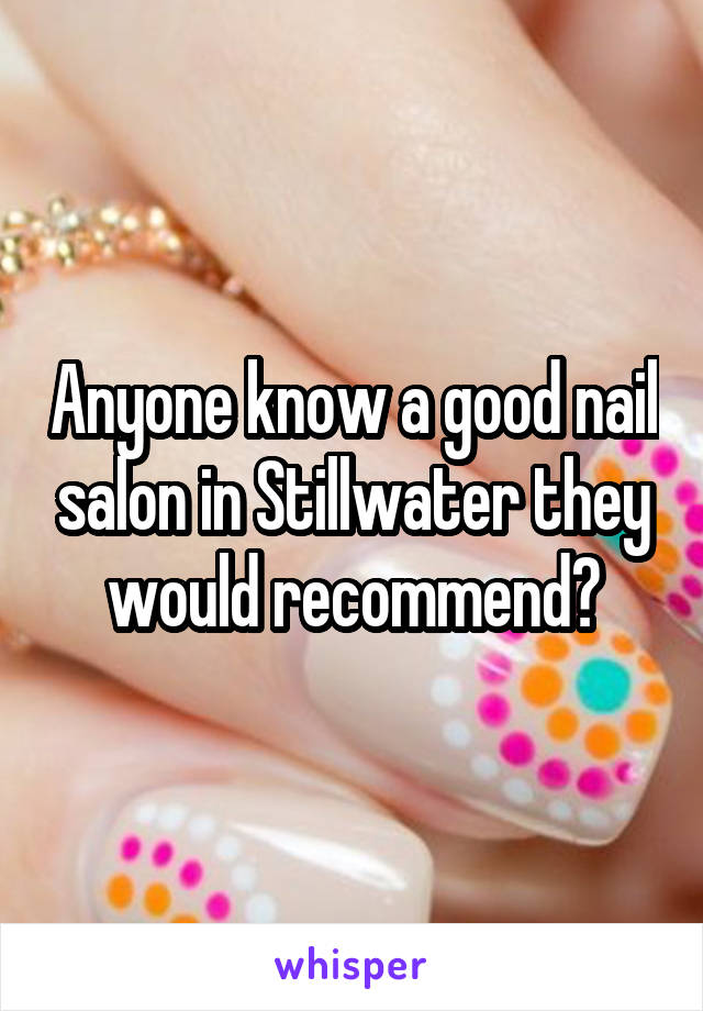 Anyone know a good nail salon in Stillwater they would recommend?