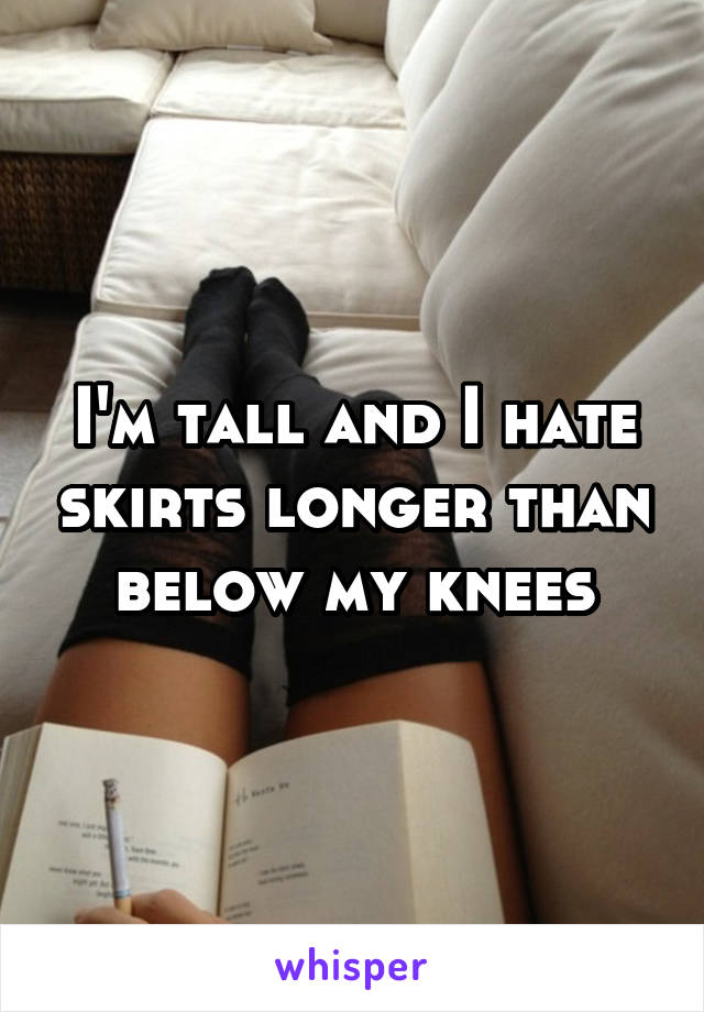 I'm tall and I hate skirts longer than below my knees
