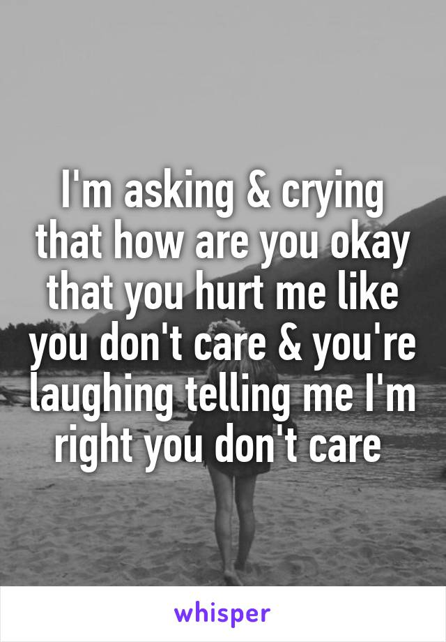 I'm asking & crying that how are you okay that you hurt me like you don't care & you're laughing telling me I'm right you don't care