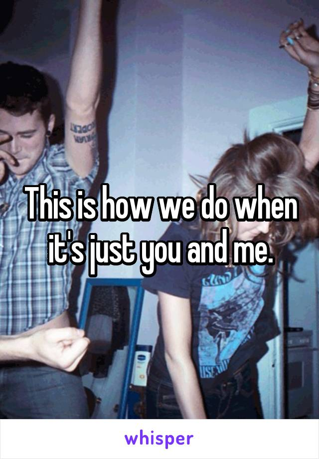 This is how we do when it's just you and me.