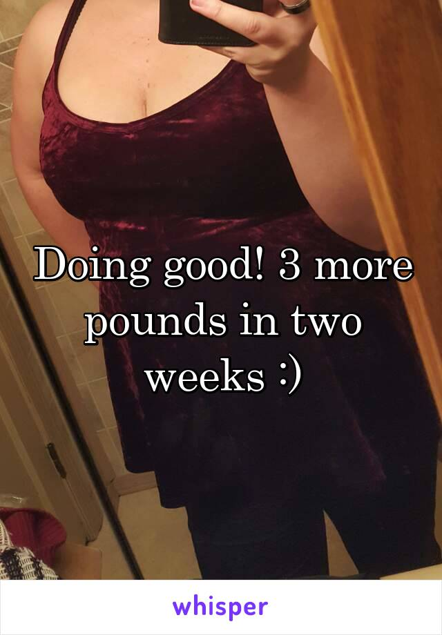 Doing good! 3 more pounds in two weeks :)