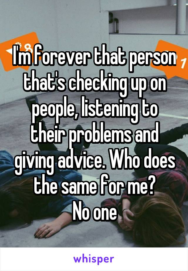 I'm forever that person that's checking up on people, listening to their problems and giving advice. Who does the same for me? No one