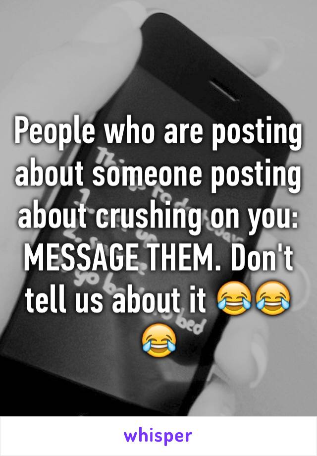 People who are posting about someone posting about crushing on you: MESSAGE THEM. Don't tell us about it 😂😂😂