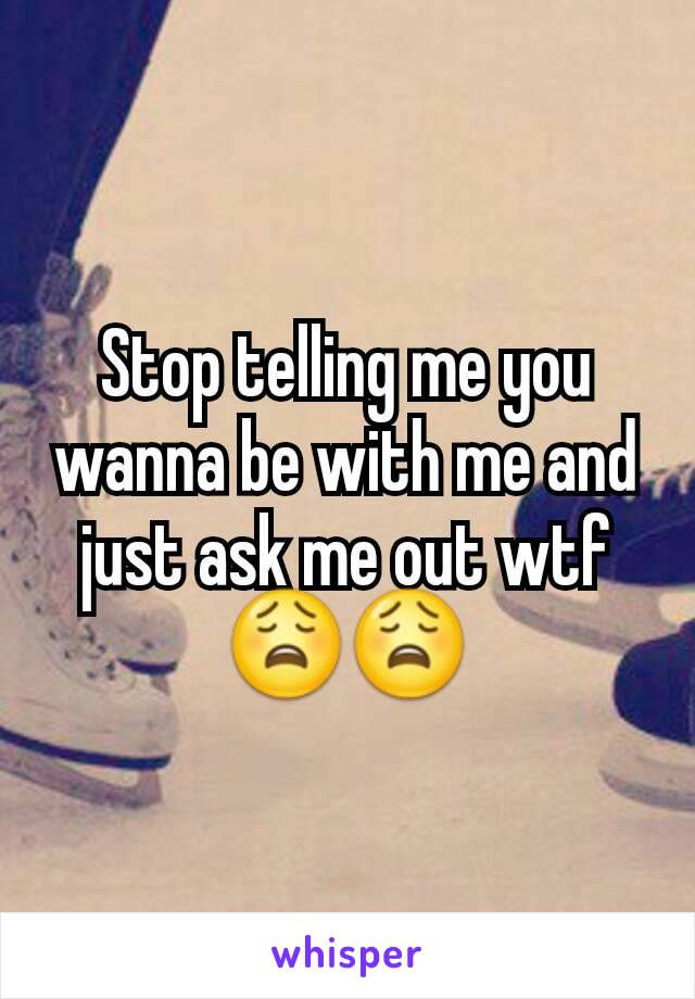 Stop telling me you wanna be with me and just ask me out wtf 😩😩
