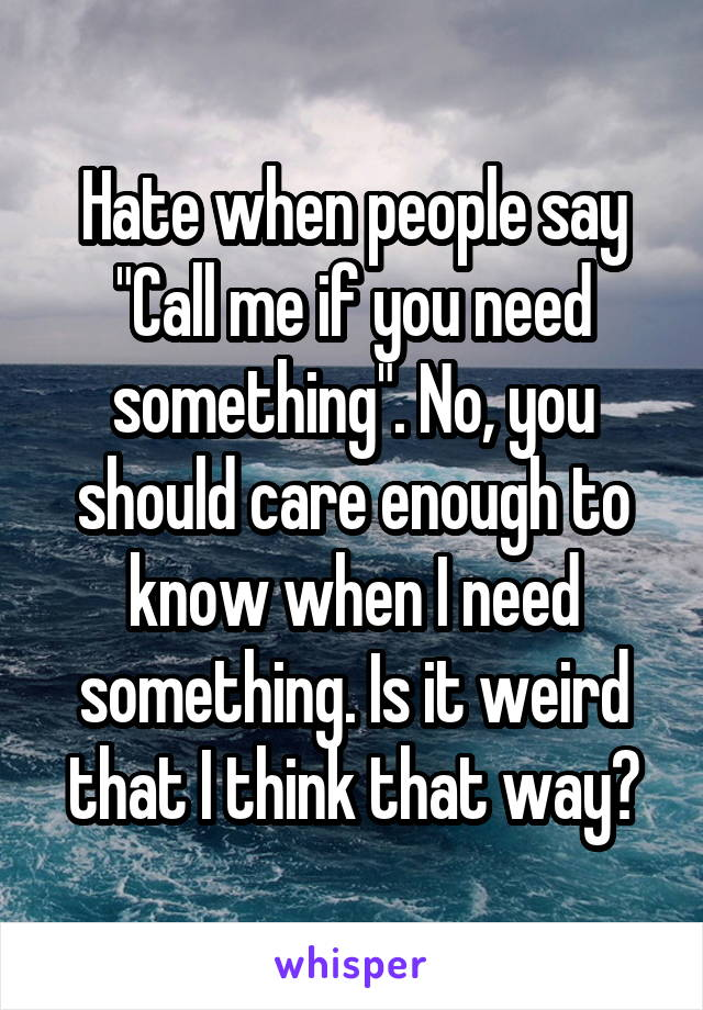 "Hate when people say ""Call me if you need something"". No, you should care enough to know when I need something. Is it weird that I think that way?"