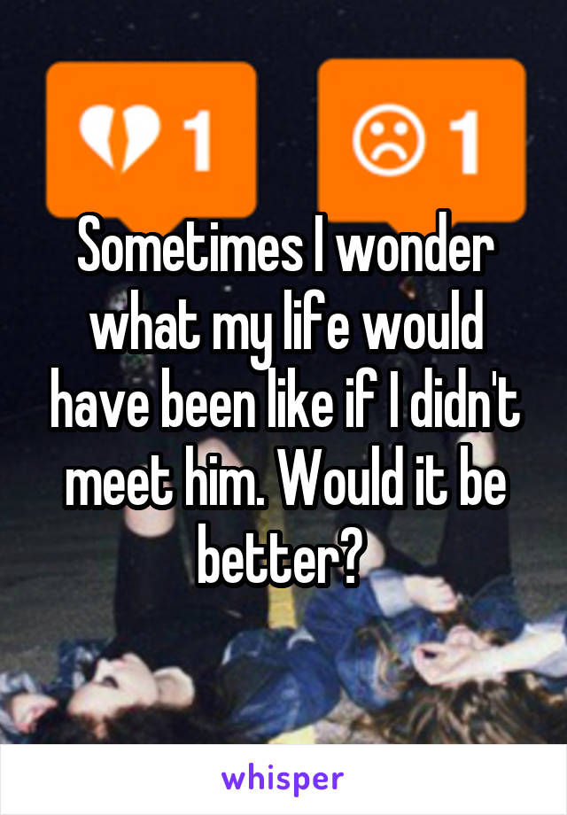 Sometimes I wonder what my life would have been like if I didn't meet him. Would it be better?