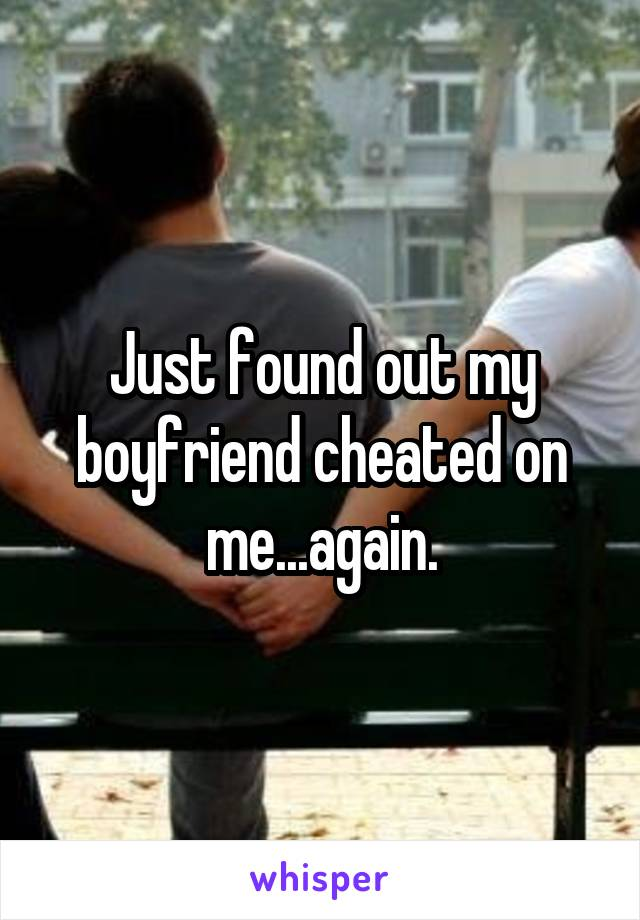 Just found out my boyfriend cheated on me...again.