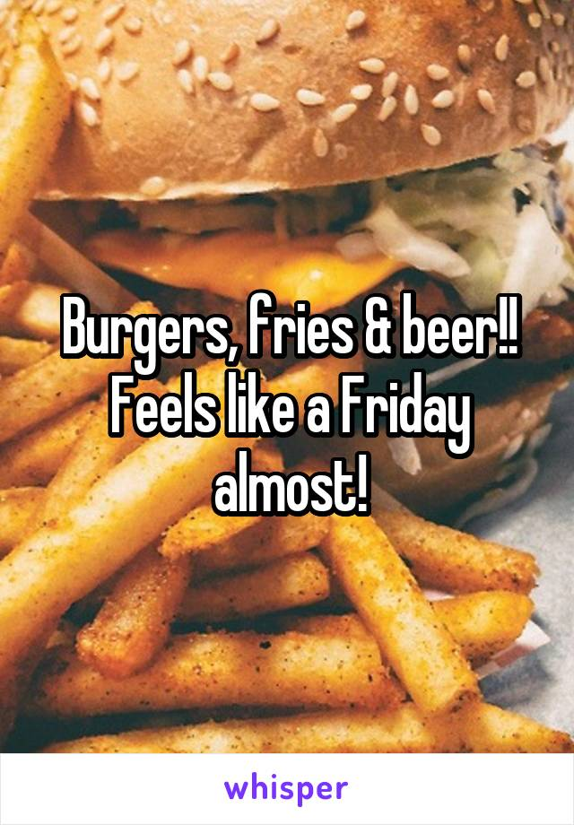 Burgers, fries & beer!! Feels like a Friday almost!