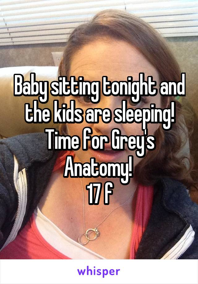 Baby sitting tonight and the kids are sleeping! Time for Grey's Anatomy!  17 f