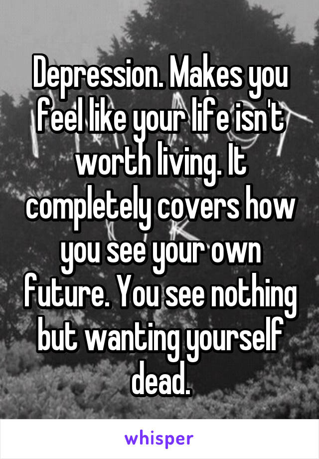 Depression. Makes you feel like your life isn't worth living. It completely covers how you see your own future. You see nothing but wanting yourself dead.
