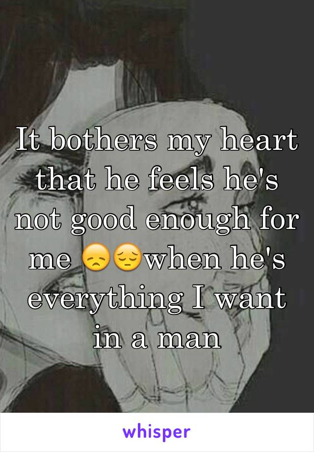 It bothers my heart that he feels he's not good enough for me 😞😔when he's everything I want in a man