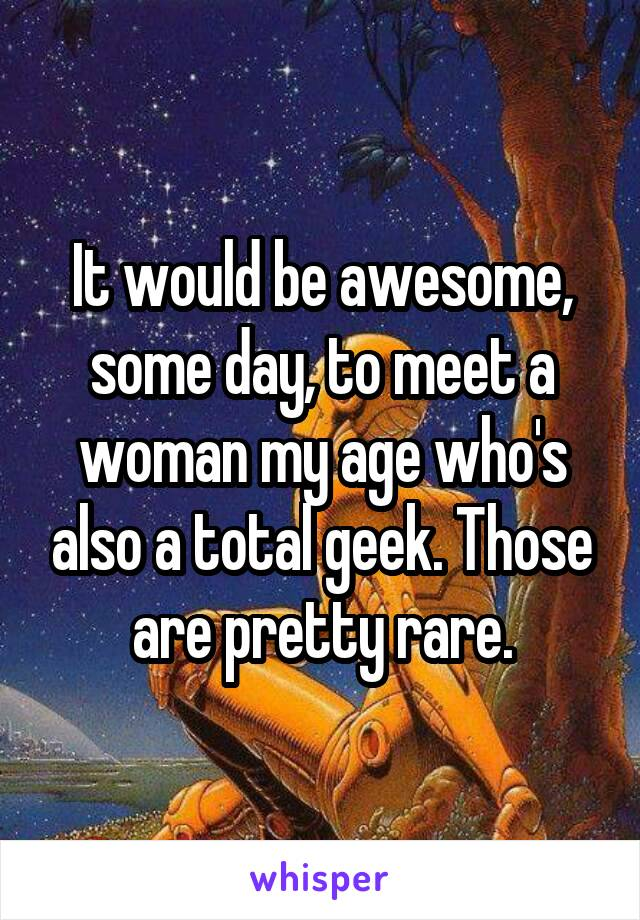 It would be awesome, some day, to meet a woman my age who's also a total geek. Those are pretty rare.