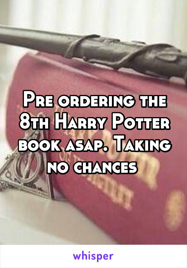 Pre ordering the 8th Harry Potter book asap. Taking no chances