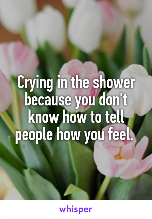 Crying in the shower because you don't know how to tell people how you feel.