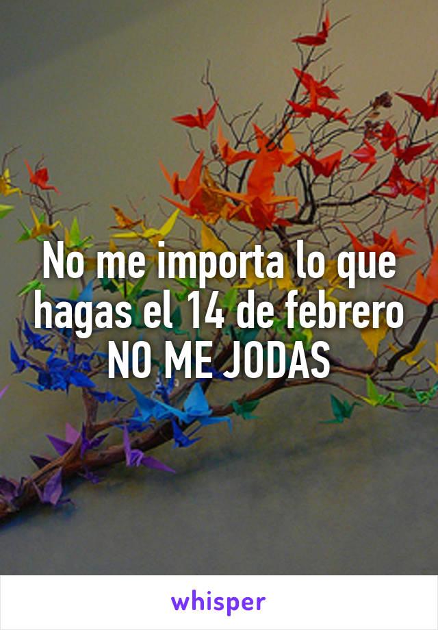 No me importa lo que hagas el 14 de febrero NO ME JODAS