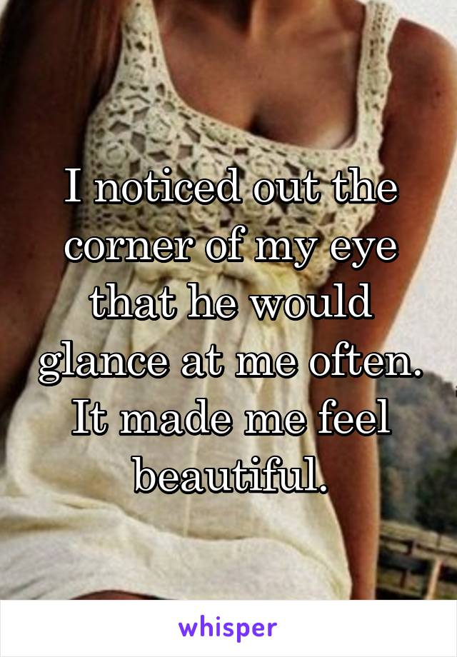 I noticed out the corner of my eye that he would glance at me often. It made me feel beautiful.