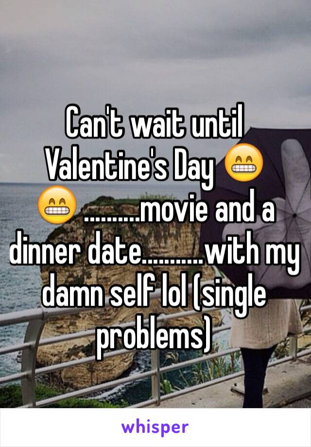 Can't wait until Valentine's Day 😁😁 ..........movie and a dinner date...........with my damn self lol (single problems)