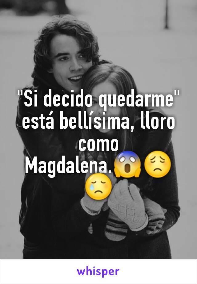 """Si decido quedarme"" está bellísima, lloro como Magdalena.😱😟😢"