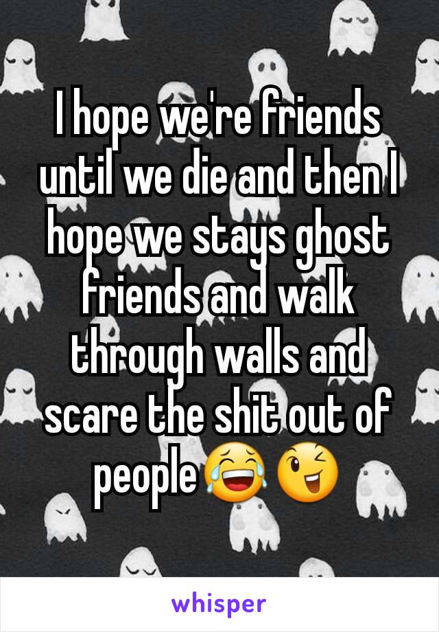 I hope we're friends until we die and then I hope we stays ghost friends and walk through walls and scare the shit out of people😂😉