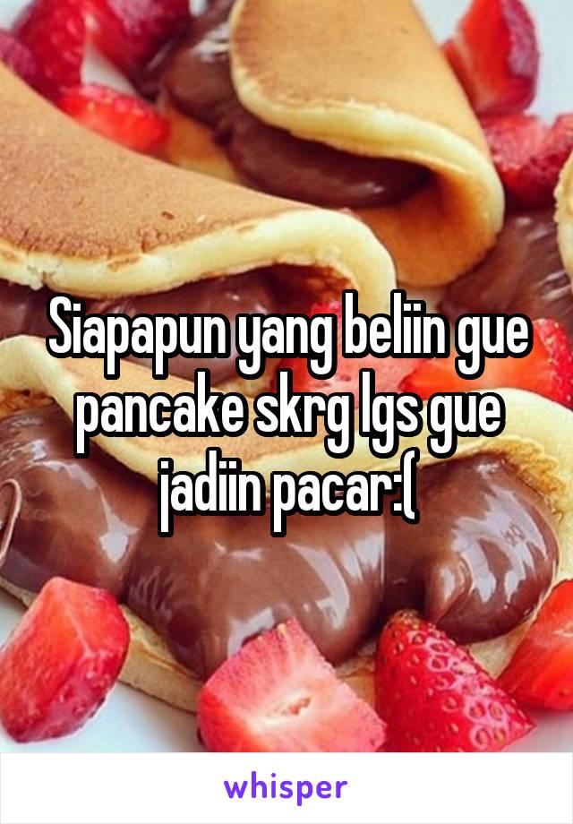 Siapapun yang beliin gue pancake skrg lgs gue jadiin pacar:(