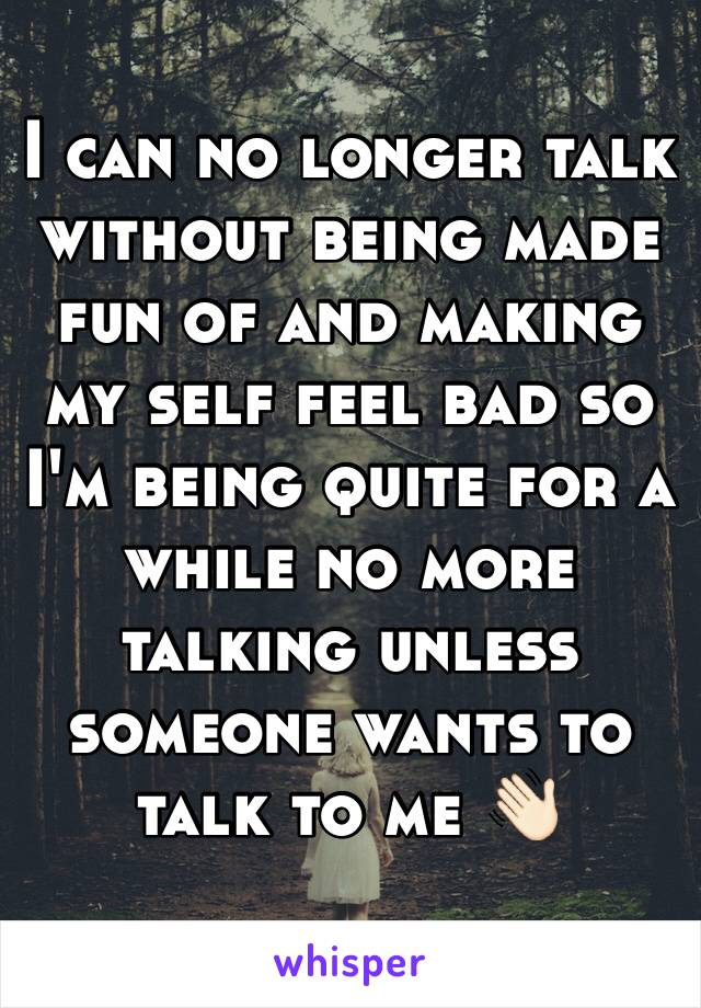 I can no longer talk without being made fun of and making my self feel bad so I'm being quite for a while no more talking unless someone wants to talk to me 👋🏻