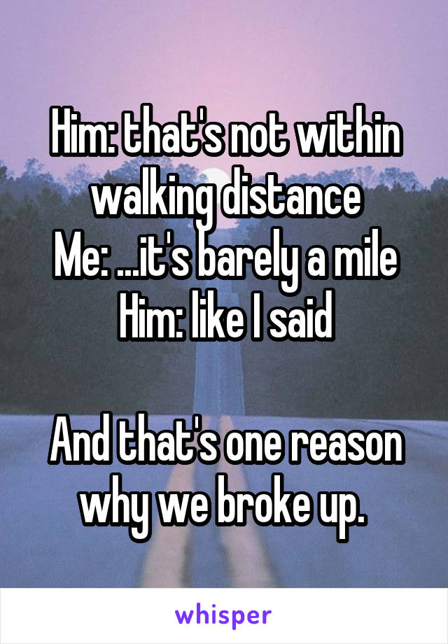 Him: that's not within walking distance Me: ...it's barely a mile Him: like I said  And that's one reason why we broke up.