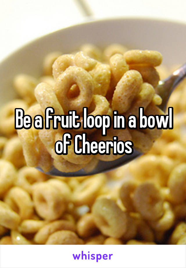 Be a fruit loop in a bowl of Cheerios
