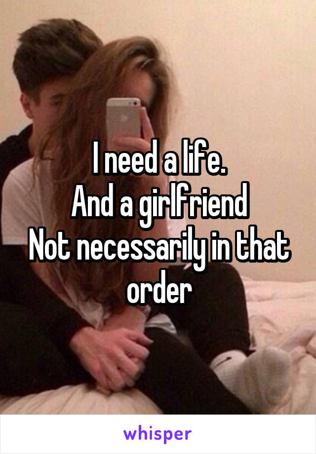 I need a life. And a girlfriend Not necessarily in that order
