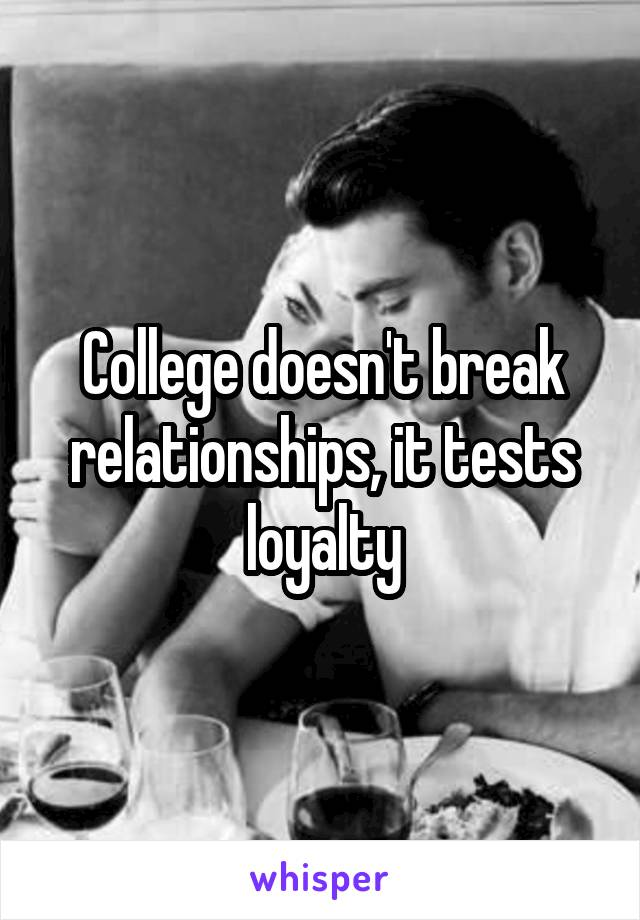 College doesn't break relationships, it tests loyalty