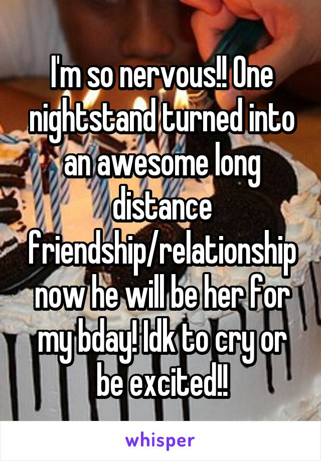 I'm so nervous!! One nightstand turned into an awesome long distance friendship/relationship now he will be her for my bday! Idk to cry or be excited!!
