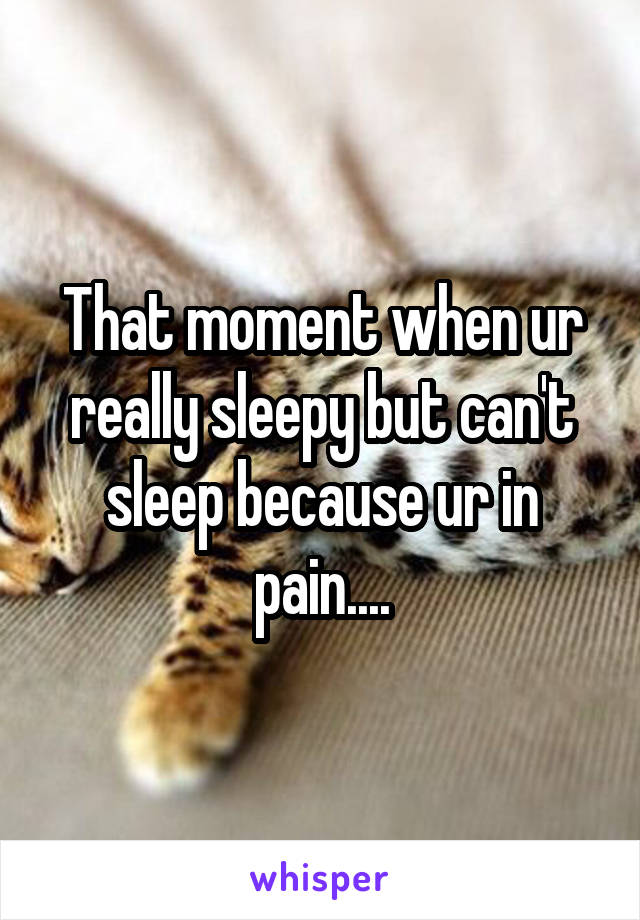 That moment when ur really sleepy but can't sleep because ur in pain....