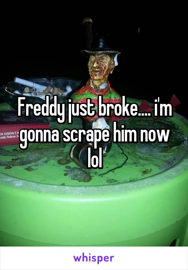 Freddy just broke.... i'm gonna scrape him now lol