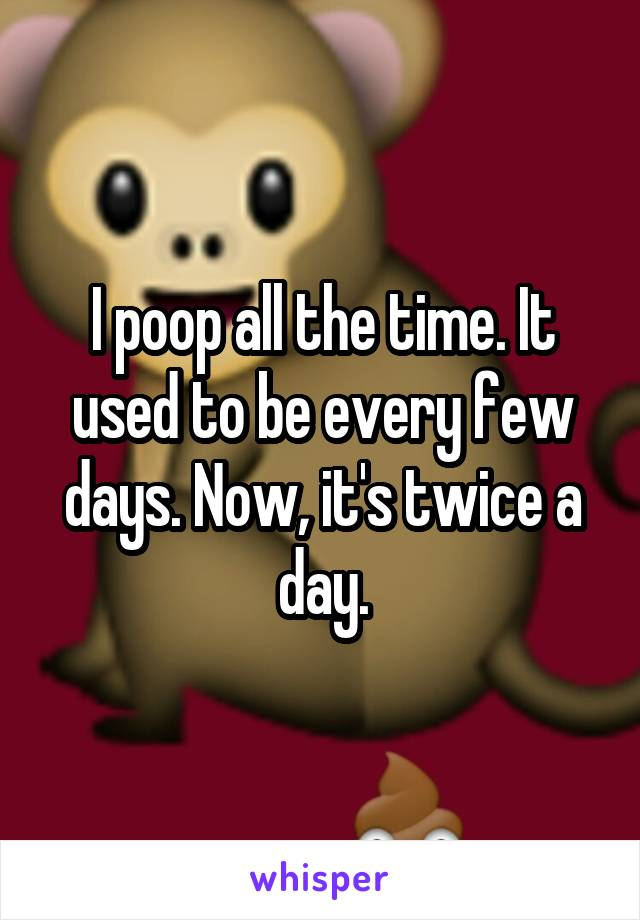 I poop all the time. It used to be every few days. Now, it's twice a day.