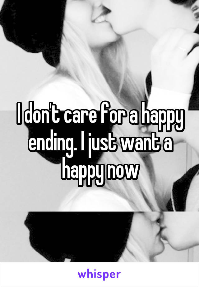 I don't care for a happy ending. I just want a happy now