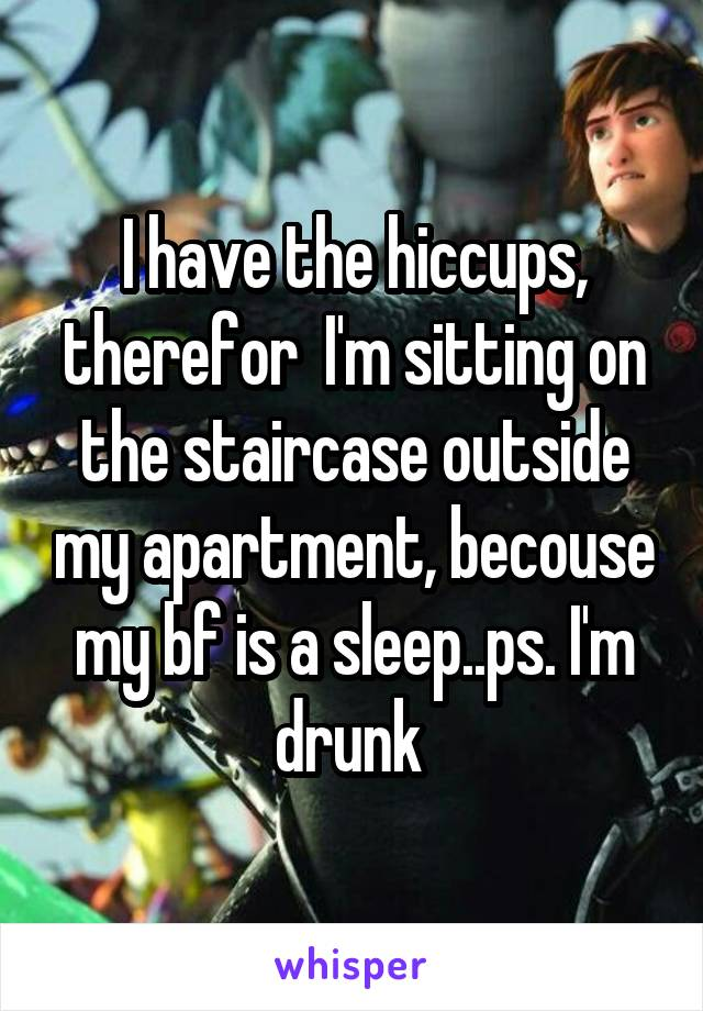I have the hiccups, therefor  I'm sitting on the staircase outside my apartment, becouse my bf is a sleep..ps. I'm drunk