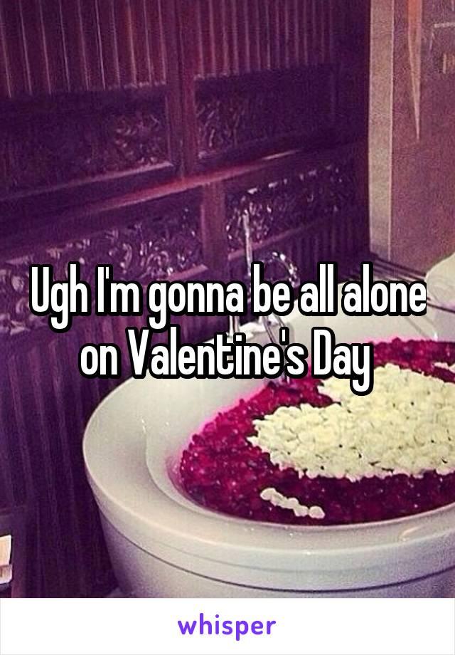 Ugh I'm gonna be all alone on Valentine's Day