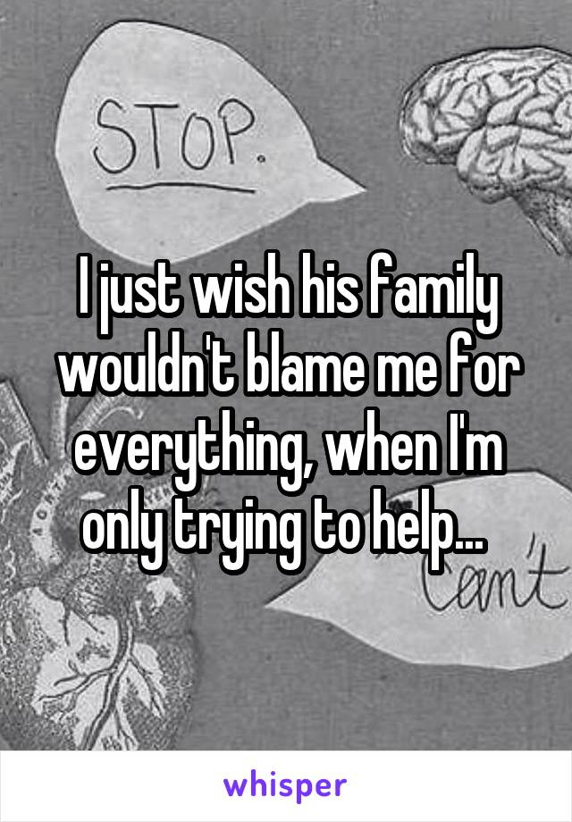 I just wish his family wouldn't blame me for everything, when I'm only trying to help...