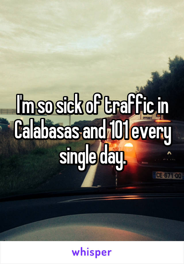 I'm so sick of traffic in Calabasas and 101 every single day.