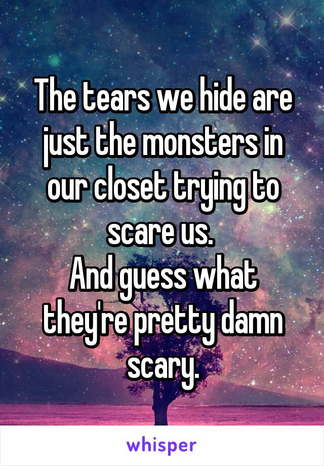 The tears we hide are just the monsters in our closet trying to scare us.  And guess what they're pretty damn scary.